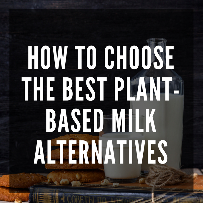 How to Choose the Best Plant-Based Milk Alternatives